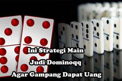 Ini-Strategi-Main-Judi-Dominoqq-Agar-Gampang-Dapat-Uang